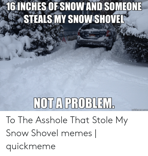 Funny Snow Memes: 1 INCHES OFSNOW AND SOMEONE  STEALS MY SNOW SHOVEL  NOT A PROBLEM To The Asshole That Stole My Snow Shovel memes | quickmeme