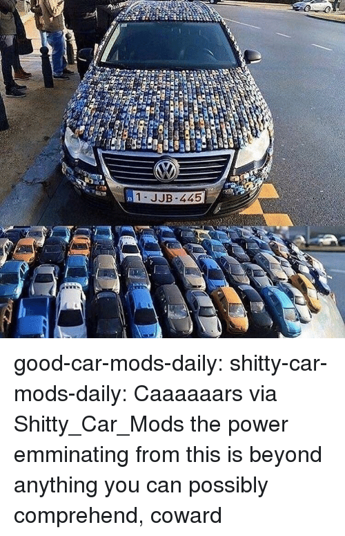 Target, Tumblr, and Blog: 1- JJB-445 good-car-mods-daily: shitty-car-mods-daily:  Caaaaaars via Shitty_Car_Mods  the power emminating from this is beyond anything you can possibly comprehend, coward