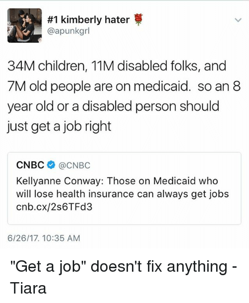 """Tiara:  #1 kimberly hater  @apunkgrl  34M children, 11M disabled folks, and  7M old people are on medicaid. so an 8  year old or a disabled person should  just get a job right  CNBC @CNBC  Kellyanne Conway: Those on Medicaid who  will lose health insurance can always get jobs  cnb.cx/2s6TFd3  6/26/17. 10:35 AM """"Get a job"""" doesn't fix anything -Tiara"""
