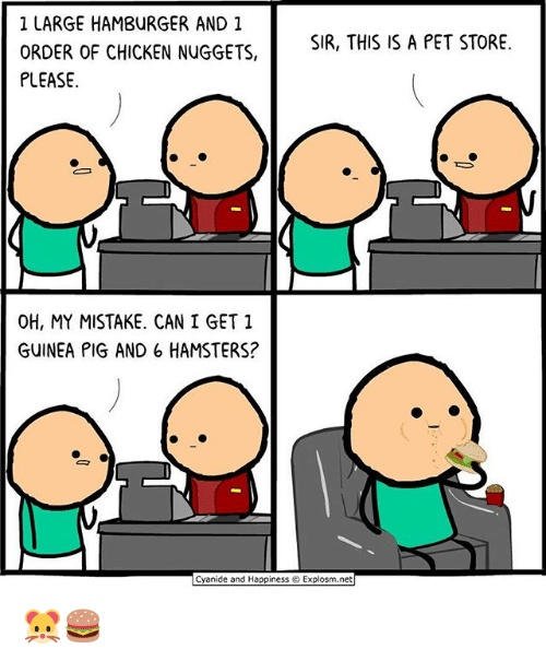 my mistake: 1 LARGE HAMBURGER AND 1  ORDER OF CHICKEN NUGGETS,  PLEASE  SIR, THIS IS A PET STORE.  OH, MY MISTAKE. CAN I GET 1  GUINEA PIG AND 6 HAMSTERS?  Cyanide and Happiness © Explosm.net 🐹🍔