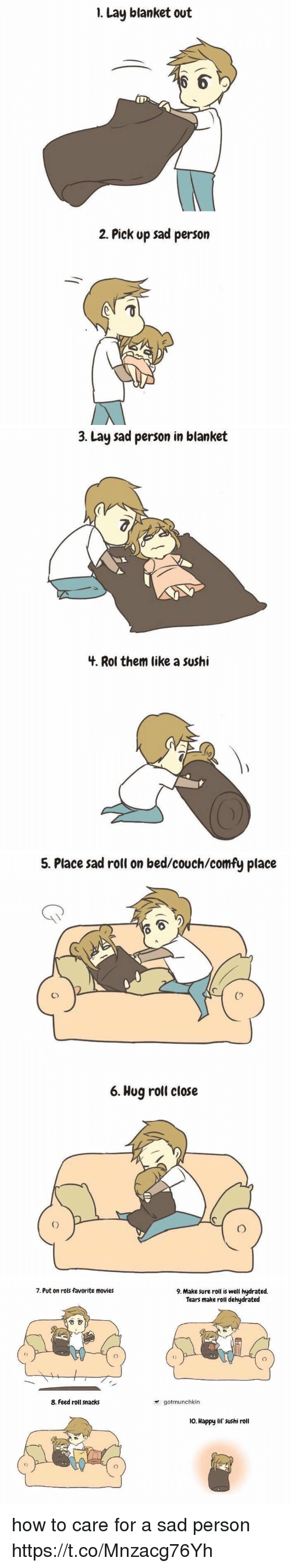 Movies, Couch, and Happy: 1. Lay blanket out  2. Pick up sad person   3. Lay sad person in blanket  3.  4. Rol them like a sushi   5. Place sad roll on bed/couch/comfy place  Co  6. Hug roll close   7. Put on rols favorite movies  9. Make sure roll is well hydrated.  Tears make roll dehydrated  8. Feed roll snacks  gotmunchkin  o. Happy lif' sushi roll how to care for a sad person https://t.co/Mnzacg76Yh