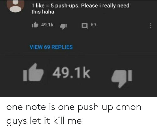 Ups, Haha, and Push: 1 like 5 push-ups. Please i really need  this haha  49.1k  69  VIEW 69 REPLIES  49.1k one note is one push up cmon guys let it kill me