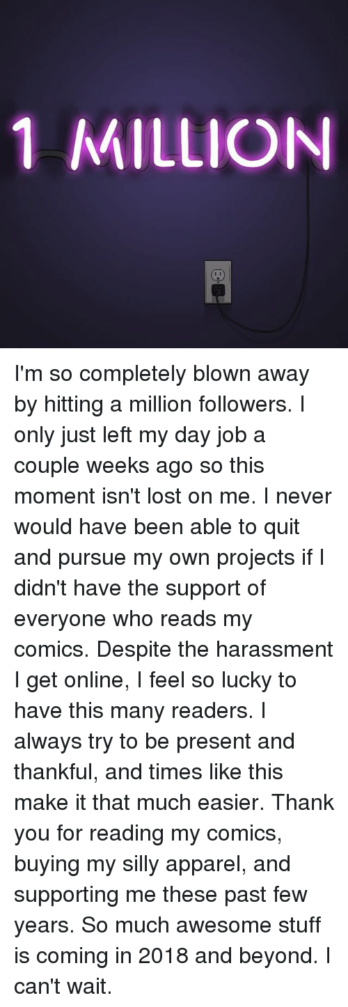 past-few-years: 1 MILLION I'm so completely blown away by hitting a million followers. I only just left my day job a couple weeks ago so this moment isn't lost on me. I never would have been able to quit and pursue my own projects if I didn't have the support of everyone who reads my comics. Despite the harassment I get online, I feel so lucky to have this many readers. I always try to be present and thankful, and times like this make it that much easier. Thank you for reading my comics, buying my silly apparel, and supporting me these past few years. So much awesome stuff is coming in 2018 and beyond. I can't wait.