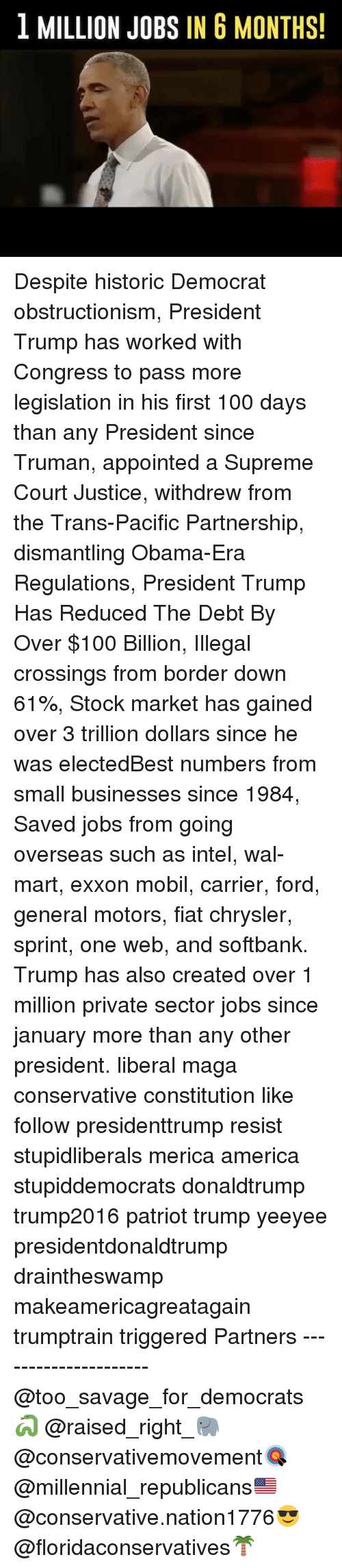 Mobil: 1 MILLION JOBS IN 6 MONTHS! Despite historic Democrat obstructionism, President Trump has worked with Congress to pass more legislation in his first 100 days than any President since Truman, appointed a Supreme Court Justice, withdrew from the Trans-Pacific Partnership, dismantling Obama-Era Regulations, President Trump Has Reduced The Debt By Over $100 Billion, Illegal crossings from border down 61%, Stock market has gained over 3 trillion dollars since he was electedBest numbers from small businesses since 1984, Saved jobs from going overseas such as intel, wal-mart, exxon mobil, carrier, ford, general motors, fiat chrysler, sprint, one web, and softbank. Trump has also created over 1 million private sector jobs since january more than any other president. liberal maga conservative constitution like follow presidenttrump resist stupidliberals merica america stupiddemocrats donaldtrump trump2016 patriot trump yeeyee presidentdonaldtrump draintheswamp makeamericagreatagain trumptrain triggered Partners --------------------- @too_savage_for_democrats🐍 @raised_right_🐘 @conservativemovement🎯 @millennial_republicans🇺🇸 @conservative.nation1776😎 @floridaconservatives🌴