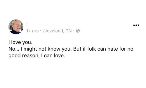 Cleveland Tn: 1/ nrs Cleveland, TN  I love you.  No... I might not know you. But if folk can hate for no  good reason, I can love.