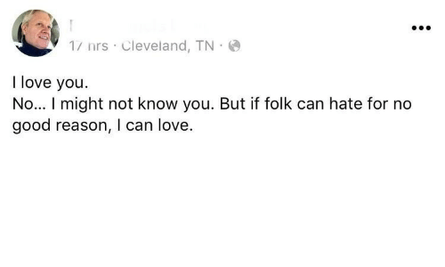 Good Reason: 1/ nrs Cleveland, TN  I love you.  No... I might not know you. But if folk can hate for no  good reason, I can love