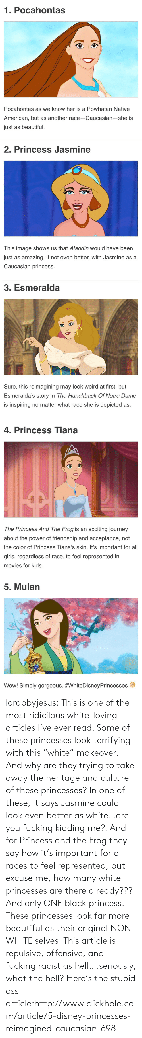 """hunchback: 1. Pocahontas  Pocahontas as we know her is a Powhatan Native  American, but as another race-Caucasian-she is  just as beautiful.   2. Princess Jasmine  This image shows us that Aladdin would have been  just as amazing, if not even better, with Jasmine as a  Caucasian princess.   3. Esmeralda  Sure, this reimagining may look weird at first, but  Esmeralda's story in The Hunchback Of Notre Dame  is inspiring no matter what race she is depicted as.   4. Princess Tiana  The Princess And The Frog is an exciting journey  about the power of friendship and acceptance, not  the color of Princess Tiana's skin. It's important for all  girls, regardless of race, to feel represented in  movies for kids.   5. Mulan  Wow! Simply gorgeous. lordbbyjesus:  This is one of the most ridicilous white-loving articles I've ever read. Some of these princesses look terrifying with this """"white"""" makeover. And why are they trying to take away the heritage and culture of these princesses? In one of these, it says Jasmine could look even better as white…are you fucking kidding me?! And for Princess and the Frog they say how it's important for all races to feel represented, but excuse me, how many white princesses are there already??? And only ONE black princess. These princesses look far more beautiful as their original NON-WHITE selves. This article is repulsive, offensive, and fucking racist as hell….seriously, what the hell?   Here's the stupid ass article:http://www.clickhole.com/article/5-disney-princesses-reimagined-caucasian-698"""