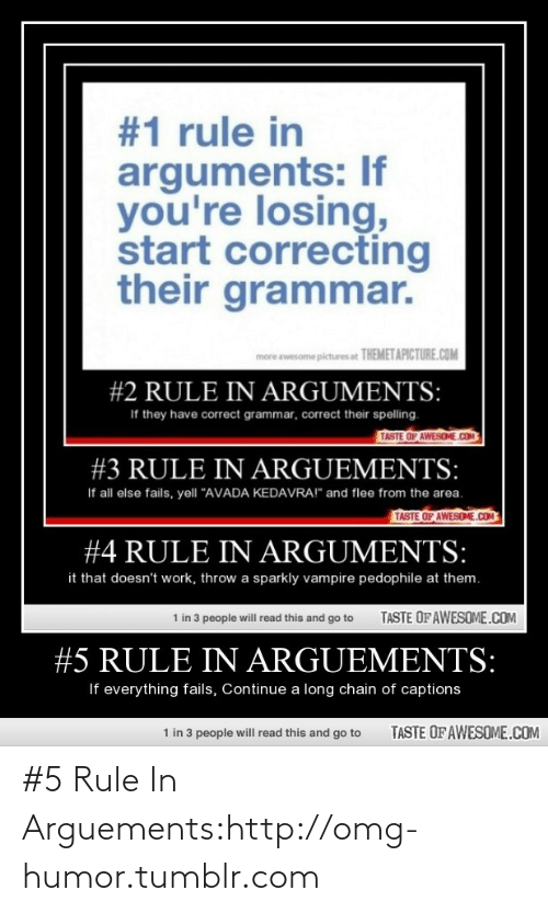 """Taste Of Awesome:  #1 rule in  arguments: If  you're losing,  start correcting  their grammar.  more awesome pictures at THEMETAPICTURE.COM  #2 RULE IN ARGUMENTS:  If they have correct grammar, correct their spelling.  TASTE OF AWESOME.COO  #3 RULE IN ARGUEMENTS:  If all else fails, yell """"AVADA KEDAVRA!"""" and flee from the area.  TASTE OF AWESOME.COM  #4 RULE IN ARGUMENTS:  it that doesn't work, throw a sparkly vampire pedophile at them.  1 in 3 people will read this and go to  TASTE OF AWESOME.COM  #5 RULE IN ARGUEMENTS:  If everything fails, Continue a long chain of captions  TASTE OF AWESOME.COM  1 in 3 people will read this and go to #5 Rule In Arguements:http://omg-humor.tumblr.com"""