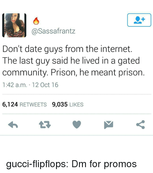 M 12: 1  @Sassafrantz  Don't date guys from the internet.  The last guy said he lived in a gated  community. Prison, he meant prison  1:42 a.m. 12 Oct 16  6,124 RETWEETS 9,035 LIKES gucci-flipflops:  Dm for promos