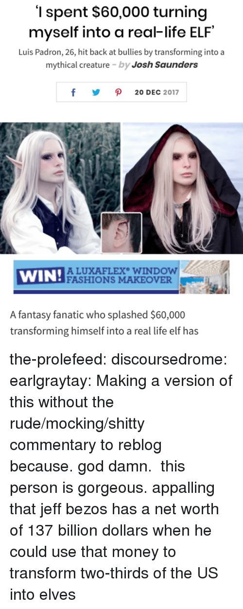 Jeff Bezos: '1 spent $60,000 turning  myself into a real-life ELF  Luis Padron, 26, hit back at bullies by transforming into a  mythical creature by Josh Saunders  y ρ 20DEC 2017  WIN!ACU  ALUXAFLEX WINDOW  FASHIONS MAKEOVER  A fantasy fanatic who splashed $60,000  transforming himself into a real life elf has the-prolefeed:  discoursedrome:  earlgraytay: Making a version of this without the rude/mocking/shitty commentary to reblog because. god damn.  this person is gorgeous.  appalling that jeff bezos has a net worth of 137 billion dollars when he could use that money to transform two-thirds of the US into elves