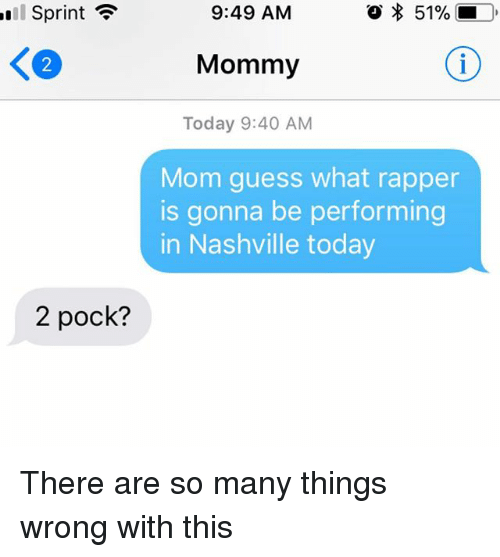 Guess, Sprint, and Today: 1  Sprint  9:49 AM  * 51%  K2  Mommy  Today 9:40 AM  Mom guess what rapper  is gonna be performing  in Nashville today  2 pock? There are so many things wrong with this