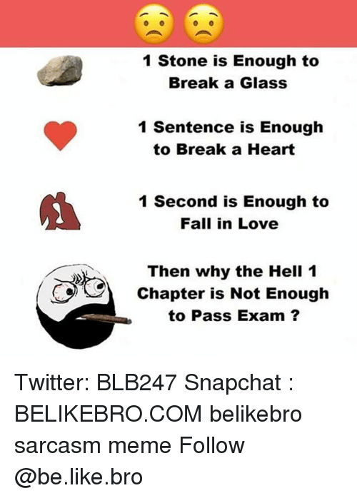 Glassed: 1 Stone is Enough to  Break a Glass  1 Sentence is Enough  to Break a Heart  1 Second is Enough to  Fall in Love  Then why the Hell 1  Chapter is Not Enough  to Pass Exam ? Twitter: BLB247 Snapchat : BELIKEBRO.COM belikebro sarcasm meme Follow @be.like.bro