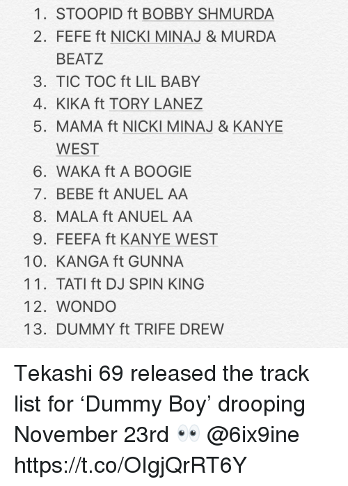 A Boogie: 1. STOOPID ft BOBBY SHMURDA  2. FEFE ft NICKI MINAJ & MURDA  BEATZ  3. TIC TOC ft LIL BABY  4. KIKA ft TORY LANEZ  5. MAMA ft NICKI MINAJ & KANYE  WEST  6. WAKA ft A BOOGIE  7. BEBE ft ANUEL AA  8. MALA ft ANUEL AA  9. FEEFA ft KANYE WEST  10. KANGA ft GUNNA  11. TATI ft DJ SPIN KING  12. WONDO  13. DUMMY ft TRIFE DREW Tekashi 69 released the track list for 'Dummy Boy' drooping November 23rd 👀 @6ix9ine https://t.co/OIgjQrRT6Y