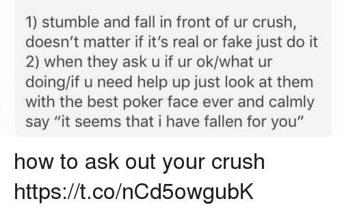 "Poker Faces: 1) stumble and fall in front of ur crush,  doesn't matter if it's real or fake just do it  2) when they ask u if ur ok/what ur  doing/if u need help up just look at them  with the best poker face ever and calmly  say ""it seems that i have fallen for you"" how to ask out your crush https://t.co/nCd5owgubK"