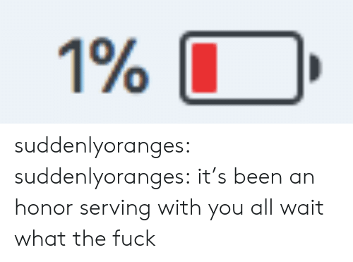 Tumblr, Blog, and Fuck: 1% suddenlyoranges:  suddenlyoranges: it's been an honor serving with you all wait what the fuck