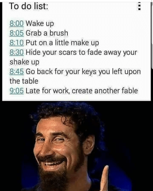 Work, Back, and Fable: 1 To do list:  8:00 Wake up  8:05 Grab a brush  8:10 Put on a little make up  8:30 Hide your scars to fade away your  shake up  8:45 Go back for your keys you left upon  the table  9:05 Late for work, create another fable