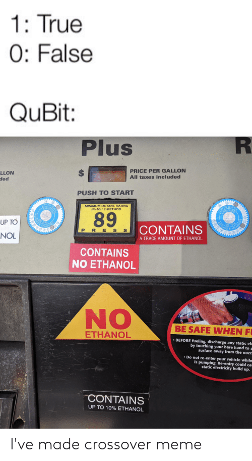 nol: 1: True  0: False  QuBit:  Plus  PRICE PER GALLON  All taxes included  LLON  ded  PUSH TO START  (15)  CITY OF  APPR  16  MINIMUM OCTANE RATING  (R+M) / 2 METHOD  CIIY OF SEATTLE  OPROVED  89  UP TO  366-129  EIGHTS &  MEASUR  CONTAINS  PRE S S  MEASU  NOL  A TRACE AMOUNT OF ETHANOL  CONTAINS  NO ETHANOL  NO  BE SAFE WHEN FI  ETHANOL  • BEFORE fueling, discharge any static ele  by touching your bare hand to a  surface away from the noz  • Do not re-enter your vehicle while  is pumping. Re-entry could car  static electricity build up.  CONTAINS  UP TO 10% ETHANOL I've made crossover meme