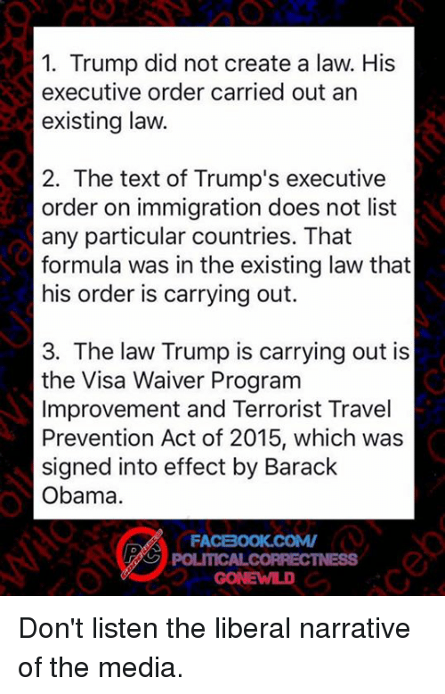 executions: 1. Trump did not create a law. His  executive order carried out an  existing law.  2. The text of Trump's executive  order on immigration does not list  any particular countries. That  formula was in the existing law that  his order is carrying out.  3. The law Trump is carrying out is  the Visa Waiver Program  Improvement and Terrorist Travel  Prevention Act of 2015, which was  signed into effect by Barack  Obama.  FACBOOK COMV  POLITICALCORRECTNESS Don't listen the liberal narrative of the media.