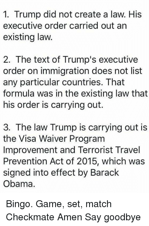creat a: 1. Trump did not create a law. His  executive order carried out an  existing law.  2. The text of Trump's executive  order on immigration does not list  any particular countries. That  formula was in the existing law that  his order is carrying out.  3. The law Trump is carrying out is  the Visa Waiver Program  Improvement and Terrorist Travel  Prevention Act of 2015, which was  signed into effect by Barack  Obama. Bingo.   Game, set, match Checkmate Amen Say goodbye