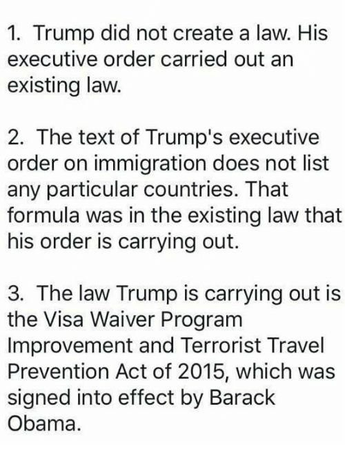 creat a: 1. Trump did not create a law. His  executive order carried out an  existing law.  2. The text of Trump's executive  order on immigration does not list  any particular countries. That  formula was in the existing law that  his order is carrying out.  3. The law Trump is carrying out is  the Visa Waiver Program  Improvement and Terrorist Travel  Prevention Act of 2015, which was  signed into effect by Barack  Obama.