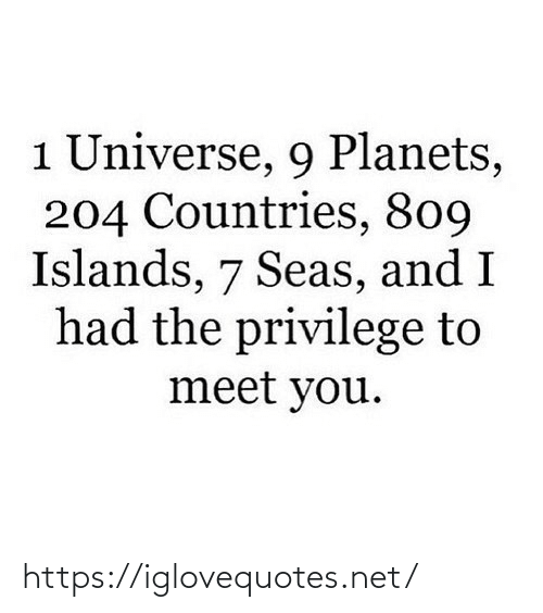 universe: 1 Universe, 9 Planets,  204 Countries, 809  Islands, 7 Seas, and I  had the privilege to  meet you. https://iglovequotes.net/