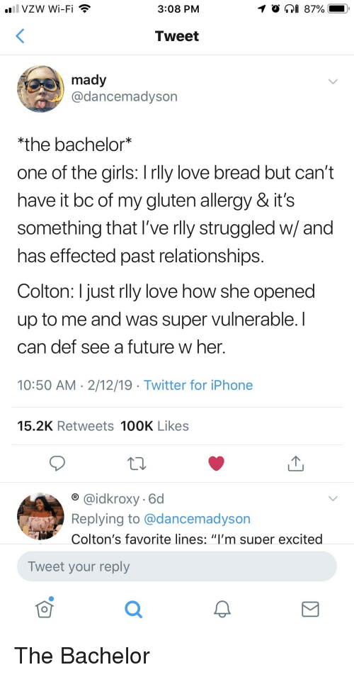"""Future, Girls, and Iphone: 1 VZW Wi-Fi  3:08 PM  Tweet  mady  @dancemadyson  the bachelor*  one of the girls: I rlly love bread but can't  have it bc of my gluten allergy & it's  something that l've rlly struggled w/ and  has effected past relationships  Colton: I just rlly love how she opened  up to me and was super vulnerable. I  can def see a future w her  10:50 AM 2/12/19 Twitter for iPhone  15.2K Retweets 100K Likes  @idkroxy- 6d  Replying to @dancemadyson  Colton's favorite lines: """"I'm super excited  Tweet your reply  0"""