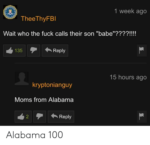 "Moms, Alabama, and Fuck: 1 week ago  TheeThyFBl  Wait who the fuck calls their son ""babe""????!!!!  135  Reply  15 hours ago  kryptonianguy  Moms from Alabama  Reply Alabama 100"