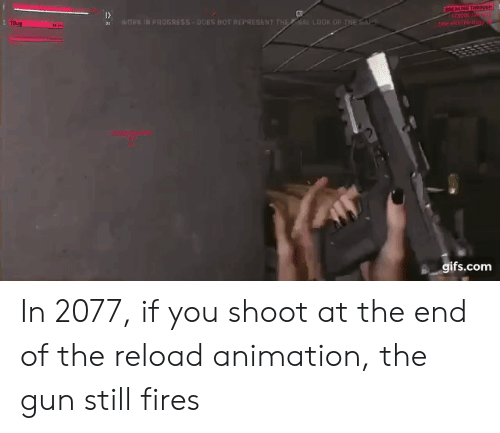 Reload: 1  WORE IN PROGRESS DOES NOT REPRESENT THELOOK OF T  DOK OF THES  s gifs.com In 2077, if you shoot at the end of the reload animation, the gun still fires