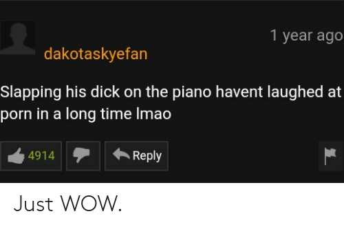 Slapping: 1 year ago  dakotaskyefan  Slapping his dick on the piano havent laughed at  porn in a long time Imao  4914Reply Just WOW.
