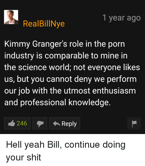 Shit, Yeah, and Porn: 1 year ago  RealBillNye  Kimmy Granger's role in the porn  industry is comparable to mine in  the science world; not everyone likes  us, but you cannot deny we perform  our job with the utmost enthusiasm  and professional knowledge.  246 Reply Hell yeah Bill, continue doing your shit