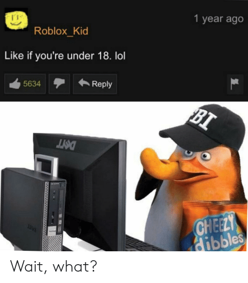 roblox: 1 year ago  Roblox_Kid  Like if you're under 18. lol  Reply  5634  BI  DOIT  CHEELY  dibbles Wait, what?