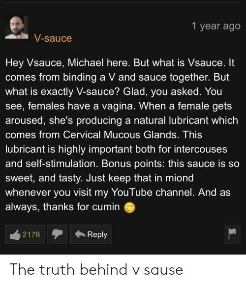 Mucous: 1 year ago  V-sauce  Hey Vsauce, Michael here. But what is Vsauce. It  comes from binding a V and sauce together. But  what is exactly V-sauce? Glad, you asked. You  see, females have a vagina. When a female gets  aroused, she's producing a natural lubricant which  comes from Cervical Mucous Glands. This  lubricant is highly important both for intercouses  and self-stimulation. Bonus points: this sauce is so  Sweet, and tasty. Just keep that in miond  whenever you visit my YouTube channel. And as  always, thanks for cumin  Reply  2178 The truth behind v sause