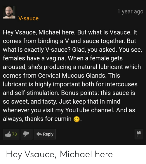 Mucous: 1 year ago  V-sauce  Hey Vsauce, Michael here. But what is Vsauce. It  comes from binding a V and sauce together. But  what is exactly V-sauce? Glad, you asked. You see,  females have a vagina. When a female gets  aroused, she's producing a natural lubricant which  comes from Cervical Mucous Glands. This  lubricant is highly important both for intercouses  and self-stimulation. Bonus points: this sauce is  sO Sweet, and tasty. Just keep that in mind  whenever  YouTube channel. And as  visit  you  my  always, thanks for cumin  73  Reply Hey Vsauce, Michael here