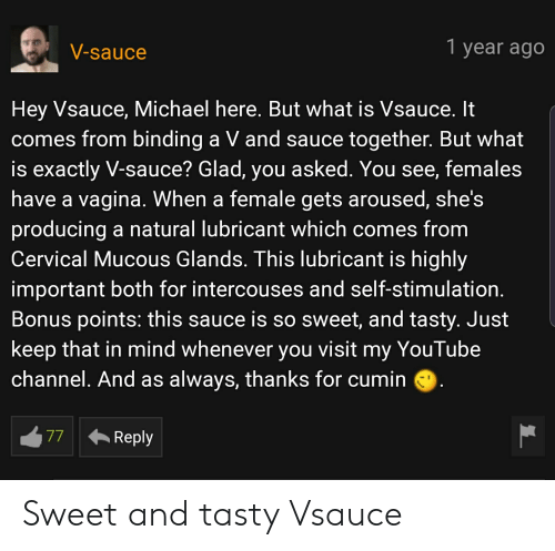 Mucous: 1 year ago  V-sauce  Hey Vsauce, Michael here. But what is Vsauce. It  comes from binding a V and sauce together. But what  is exactly V-sauce? Glad, you asked. You see, females  have a vagina. When a female gets aroused, she's  producing a natural lubricant which comes from  Cervical Mucous Glands. This lubricant is highly  important both for intercouses and self-stimulation.  Bonus points: this sauce is so sweet, and tasty. Just  keep that in mind whenever you  visit  my YouTube  channel. And as always, thanks for cumin  77  Reply Sweet and tasty Vsauce