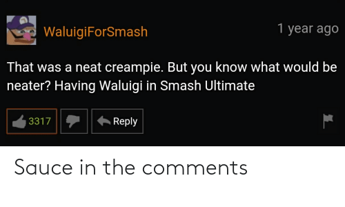Smash Ultimate: 1 year ago  WaluigiForSmash  That was a neat creampie. But you know what would be  neater? Having Waluigi in Smash Ultimate  Reply  3317 Sauce in the comments