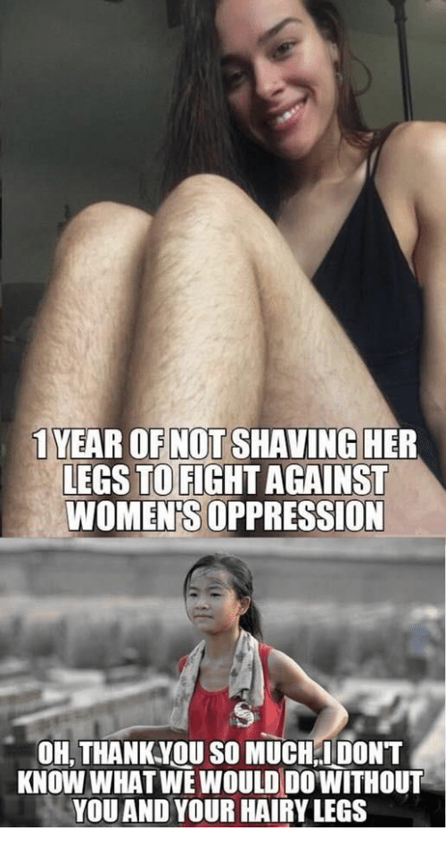 Oppression, Fight, and Her: 1 YEAR OF NOT SHAVING HER  LEGS TO FIGHT AGAINST  WOMEN'S OPPRESSION  OH, THANKYOU SO MUCH;IDONT  KNOW WHAT WE WOULD DO'WITHOUT  YOU AND YOUR HAIRY LEGS