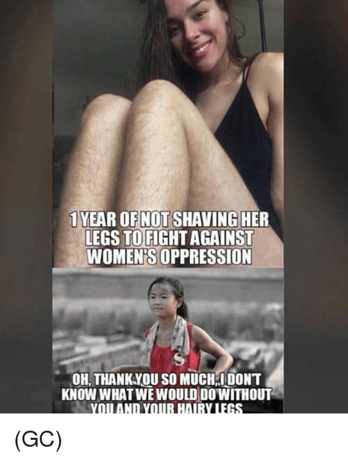 Memes, Oppression, and 🤖: 1 YEAR OFNOT SHAVING HER  LEGS TOFIGHT AGAINST  WOMEN'S OPPRESSION  OH, THANKYOU SO MUCH IDONT  KNOW WHATWE WOULD DOWITHOUT (GC)