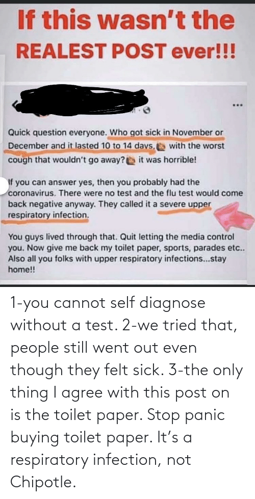 respiratory: 1-you cannot self diagnose without a test. 2-we tried that, people still went out even though they felt sick. 3-the only thing I agree with this post on is the toilet paper. Stop panic buying toilet paper. It's a respiratory infection, not Chipotle.