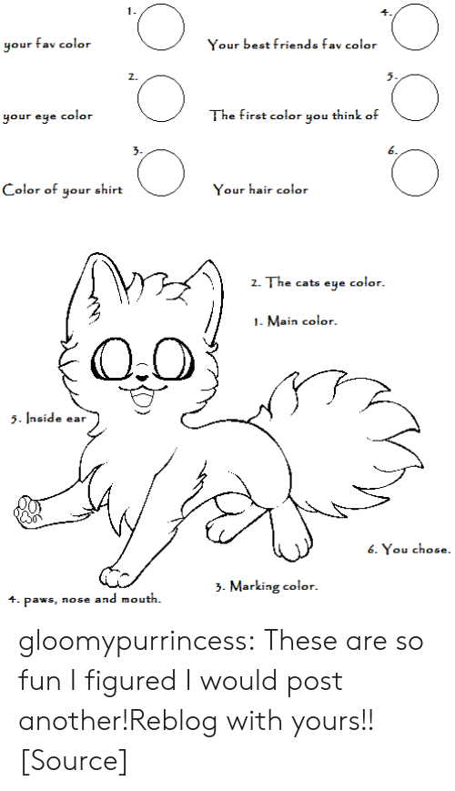 eye color: 1.  your fav color  Your best friends fav color  2.  5.  your eye color  The first color you think of  3.  6  Color of your shirt  Your hair color  z  Z. The cats eye  color.  1. Main color  5side ear  6. You chose.  >. Marking color.  4. paws, nose and mouth. gloomypurrincess:  These are so fun I figured I would post another!Reblog with yours!![Source]