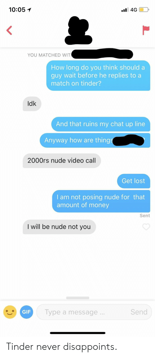 Nude: 10:05イ  YOU MATCHED WIT  How long do you think should a  guy wait before he replies to a  match on tinder?  Idk  And that ruins my chat up line  Anyway how are thing  2000rs nude video call  Get lost  I am not posing nude for that  amount of money  Sent  I will be nude not you  Send  GIF  Type a message. Tinder never disappoints.