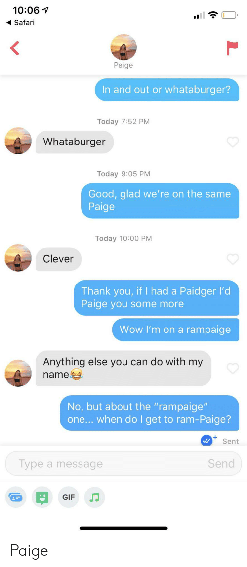 """Whataburger: 10:06  Safari  <  Paige  In and out or whataburger?  Today 7:52 PM  Whataburger  Today 9:05 PM  Good, glad we' re on the same  Paige  Today 10:00 PM  Clever  Thank you, if I had a Paidger l'd  Paige you some more  Wow I'm on a rampaige  Anything else you can do with my  name  No, but about the """"rampaige""""  one... when do I get to ram-Paige?  Sent  Send  Type a message  GIF Paige"""
