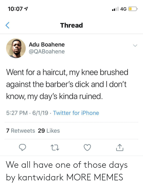 oll: 10:07  oll 4G  Thread  Adu Boahene  @QABoahene  Went for a haircut, my knee brushed  against the barber's dick and I don't  know, my day's kinda ruined.  5:27 PM 6/1/19 Twitter for iPhone  7 Retweets 29 Likes We all have one of those days by kantwidark MORE MEMES