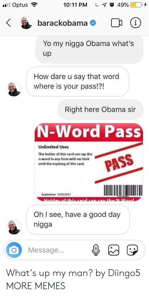 Dank, Memes, and My Nigga: 10:11 PM C-7 O 49%   Optus .  O  barackobama  Yo my nigga Obama what's  up  How dare u say that word  where is your pass!?!  Right here Obama sir  N-Word Pass  Unlimited Uses  The holder of this card can say the  n-word in any form with no limit  until the expiring of this card.  Expiration: 9/30/2021  Oh I see, have a good day  nigga  OMessage.. What's up my man? by Diingo5 MORE MEMES