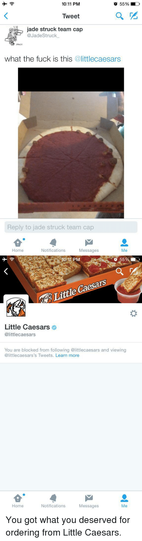 Team Cap: 10:11 PM  O 55%  Tweet  jade struck team a  @JadeStruck.  STRUICK  what the fuck is this @littlecaesars  Reply to jade struck team cap  Home  Notifications  Messages  Me   10:11 PM  55%,  Little Caesars  Little Caesars  @littlecaesars  You are blocked from following @littlecaesars and viewing  @littlecaesars's Tweets. Learn more  Home  Notifications  Messages  Me <p>You got what you deserved for ordering from Little Caesars.</p>