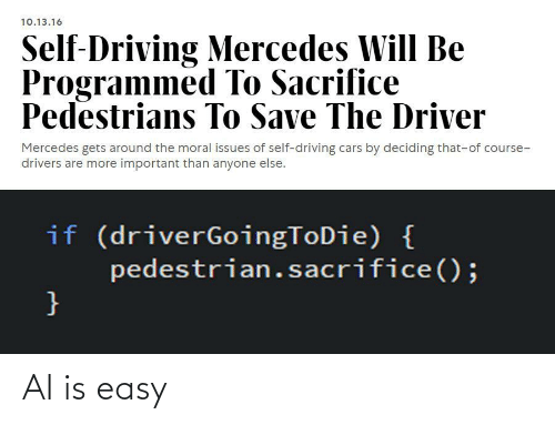 Anyone Else: 10.13.16  Self-Driving Mercedes Will Be  Programmed To Sacrifice  Pedestrians To Save The Driver  Mercedes gets around the moral issues of self-driving cars by deciding that-of course-  drivers are more important than anyone else.  if (driverGoingToDie) {  pedestrian.sacrifice();  } AI is easy