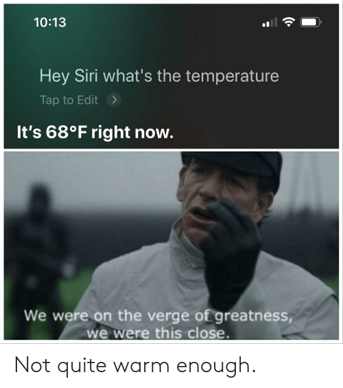 Whats The Temperature: 10:13  Hey Siri what's the temperature  Tap to Edit  It's 68°F right now.  We were on the verge of greatness,  we were this close. Not quite warm enough.