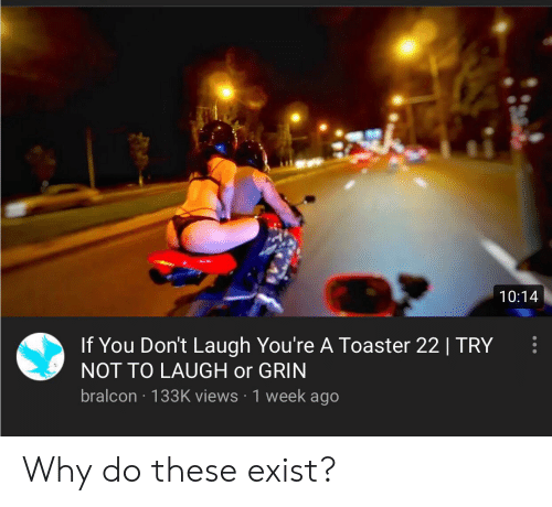 Or Grin: 10:14  If You Don't Laugh You're A Toaster 22 | TRY  NOT TO LAUGH or GRIN  bralcon 133K views 1 week ago Why do these exist?