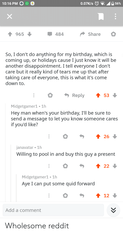 Birthday, Reddit, and Pool: 10:16 PM O  0.07K/s 0 .  56%  1965  484  Share  So, I don't do anything for my birthday, which iS  coming up, or holidays cause I just know it will be  another disappointment. I tell everyone I don't  care but it really kind of tears me up that after  taking care of everyone, this is what it's come  down to  Reply53  Midgetgamer1 1h  Hey man when's your birthday, Tll be sure to  send a message to let you know someone cares  if you'd like?  26  janavatar 1h  Willing to pool in and buy this quv a present  Midgetgamer1 1h  Aye I can put some quid forward  12  Add a comment Wholesome reddit