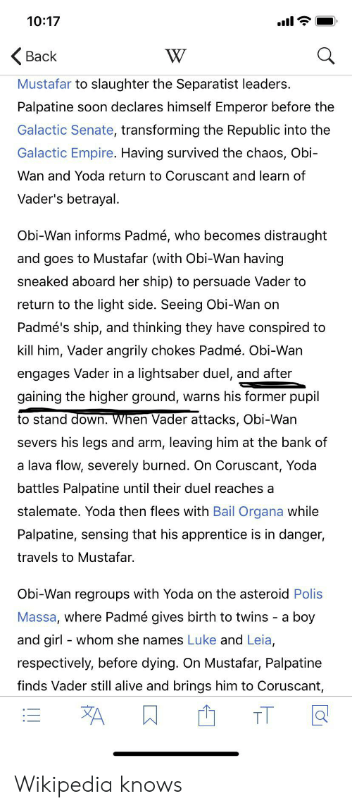 Alive, Empire, and Lightsaber: 10:17  W  Back  Mustafar to slaughter the Separatist leaders.  Palpatine  soon declares himself Emperor before the  Galactic Senate, transforming the Republic into the  Galactic Empire. Having survived the chaos, Obi-  Wan and Yoda return to Coruscant and learn of  Vader's betrayal.  Obi-Wan informs Padmé, who becomes distraught  and goes to Mustafar (with Obi-Wan having  sneaked aboard her ship) to persuade Vader to  return to the light side. Seeing Obi-Wan on  Padmé's ship, and thinking they have conspired to  kill him, Vader angrily chokes Padmé. Obi-Wan  engages Vader in a lightsaber duel, and after  gaining the higher ground, warns his former pupil  to stand down. When Vader attacks, Obi-Wan  severs his legs and arm, leaving him at the bank of  a lava flow, severely burned. On Coruscant, Yoda  battles Palpatine until their duel reaches a  stalemate. Yoda then flees with Bail Organa while  Palpatine, sensing that his apprentice is in danger,  travels to Mustafar.  Obi-Wan regroups with Yoda on the asteroid Polis  Massa, where Padmé gives birth to twins a  boy  and girl whom she names Luke and Leia,  respectively, before dying. On Mustafar, Palpatine  finds Vader still alive and brings him to Coruscant,  A  TT Wikipedia knows
