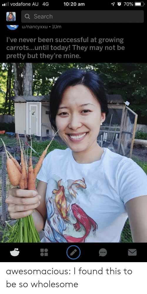 vodafone: 10:20 am  l vodafone AU 4G  70%  Search  u/nancyxxu 10m  I've never been successful at growing  carrots...until today! They may not be  pretty but they're mine. awesomacious:  I found this to be so wholesome